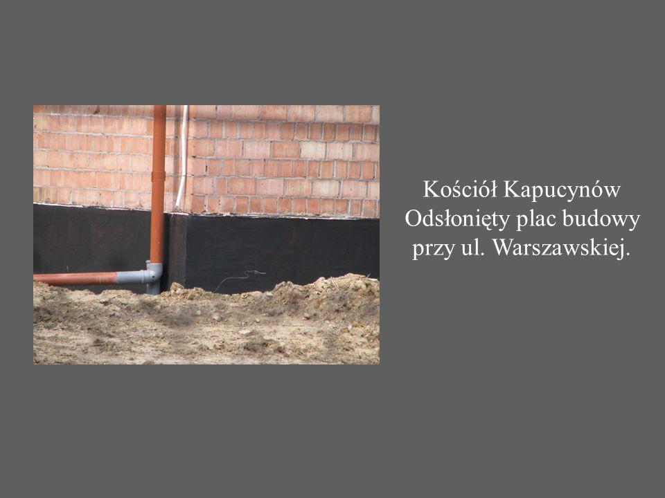 Kościół Kapucynów Odsłonięty plac budowy przy ul. Warszawskiej.