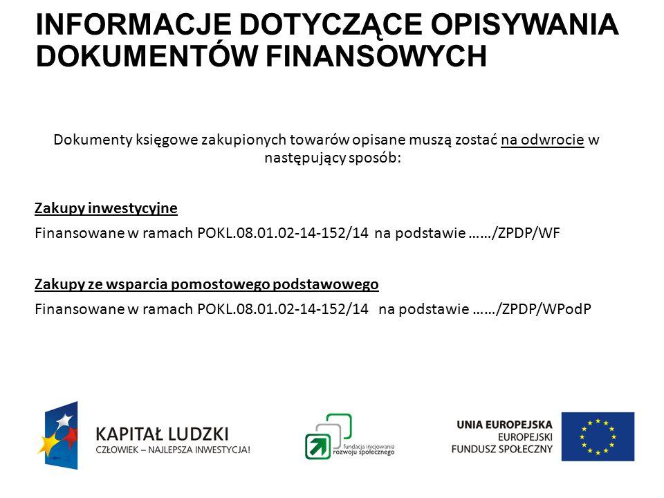 INFORMACJE DOTYCZĄCE OPISYWANIA DOKUMENTÓW FINANSOWYCH Dokumenty księgowe zakupionych towarów opisane muszą zostać na odwrocie w następujący sposób: Zakupy inwestycyjne Finansowane w ramach POKL.08.01.02-14-152/14 na podstawie ……/ZPDP/WF Zakupy ze wsparcia pomostowego podstawowego Finansowane w ramach POKL.08.01.02-14-152/14 na podstawie ……/ZPDP/WPodP