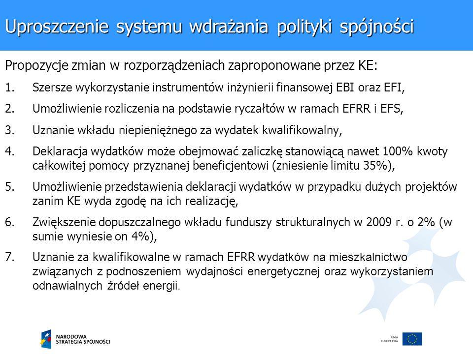 Uproszczenie systemu wdrażania polityki spójności Propozycje zmian w rozporządzeniach zaproponowane przez KE: 1.Szersze wykorzystanie instrumentów inżynierii finansowej EBI oraz EFI, 2.Umożliwienie rozliczenia na podstawie ryczałtów w ramach EFRR i EFS, 3.Uznanie wkładu niepieniężnego za wydatek kwalifikowalny, 4.Deklaracja wydatków może obejmować zaliczkę stanowiącą nawet 100% kwoty całkowitej pomocy przyznanej beneficjentowi (zniesienie limitu 35%), 5.Umożliwienie przedstawienia deklaracji wydatków w przypadku dużych projektów zanim KE wyda zgodę na ich realizację, 6.Zwiększenie dopuszczalnego wkładu funduszy strukturalnych w 2009 r.