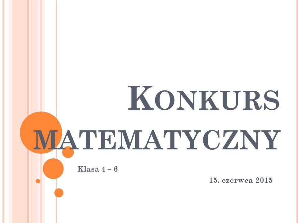 K ONKURS MATEMATYCZNY Klasa 4 – 6 15. czerwca 2015