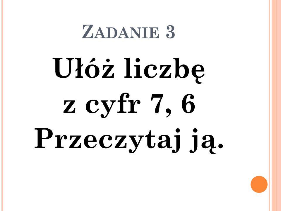 Z ADANIE 3 Ułóż liczbę z cyfr 7, 6 Przeczytaj ją.