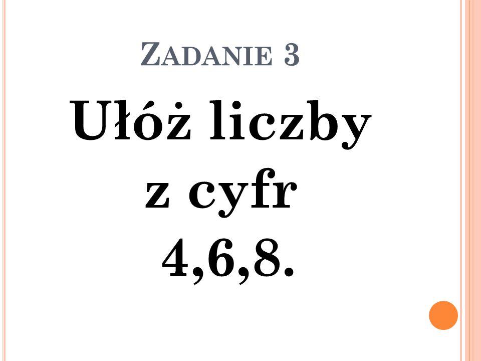 Z ADANIE 3 Ułóż liczby z cyfr 4,6,8.