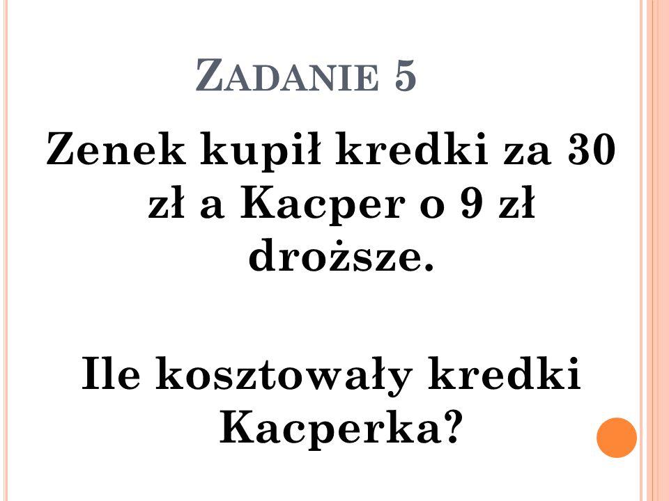 Z ADANIE 5 Zenek kupił kredki za 30 zł a Kacper o 9 zł droższe. Ile kosztowały kredki Kacperka?