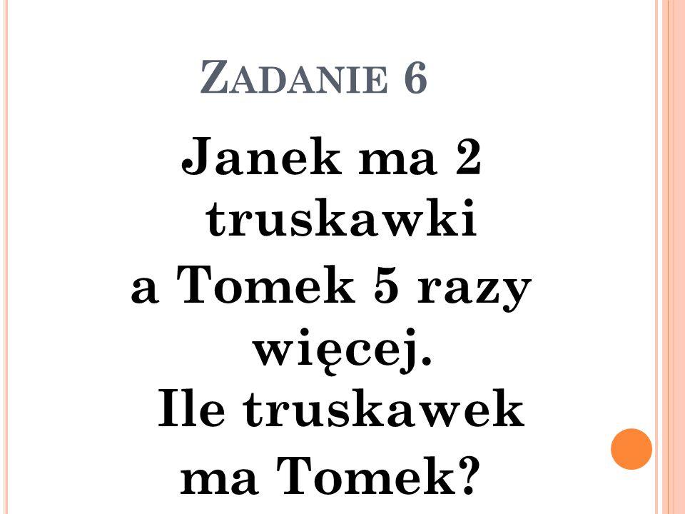Z ADANIE 6 Janek ma 2 truskawki a Tomek 5 razy więcej. Ile truskawek ma Tomek?