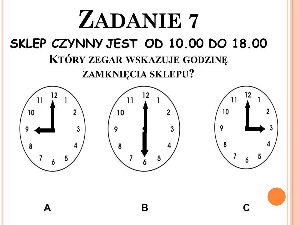 Z ADANIE 7 SKLEP CZYNNY JEST OD 10.00 DO 18.00 K TÓRY ZEGAR WSKAZUJE GODZINĘ ZAMKNIĘCIA SKLEPU ? ABC