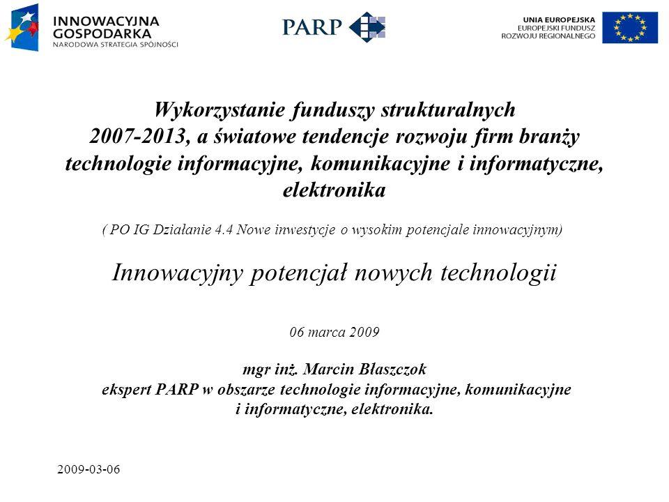 2009-03-06 Wykorzystanie funduszy strukturalnych 2007-2013, a światowe tendencje rozwoju firm branży technologie informacyjne, komunikacyjne i informatyczne, elektronika ( PO IG Działanie 4.4 Nowe inwestycje o wysokim potencjale innowacyjnym) Innowacyjny potencjał nowych technologii 06 marca 2009 mgr inż.