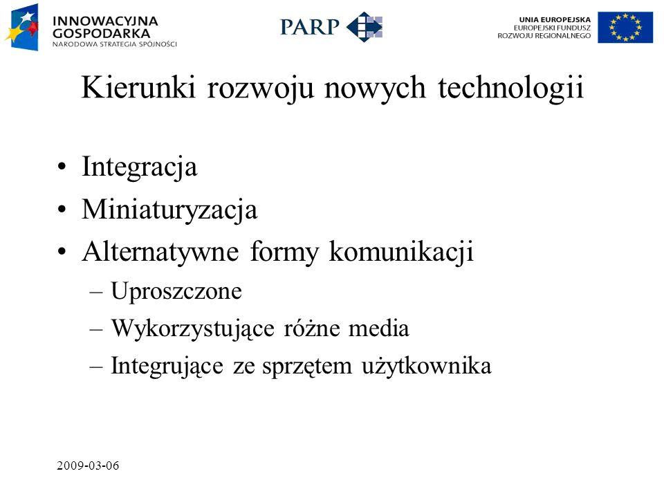 2009-03-06 Kierunki rozwoju nowych technologii Integracja Miniaturyzacja Alternatywne formy komunikacji –Uproszczone –Wykorzystujące różne media –Integrujące ze sprzętem użytkownika