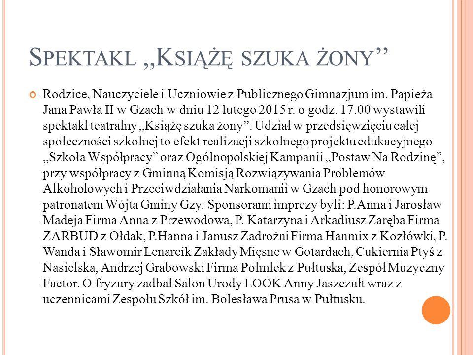 S PEKTAKL,,K SIĄŻĘ SZUKA ŻONY '' Rodzice, Nauczyciele i Uczniowie z Publicznego Gimnazjum im. Papieża Jana Pawła II w Gzach w dniu 12 lutego 2015 r. o