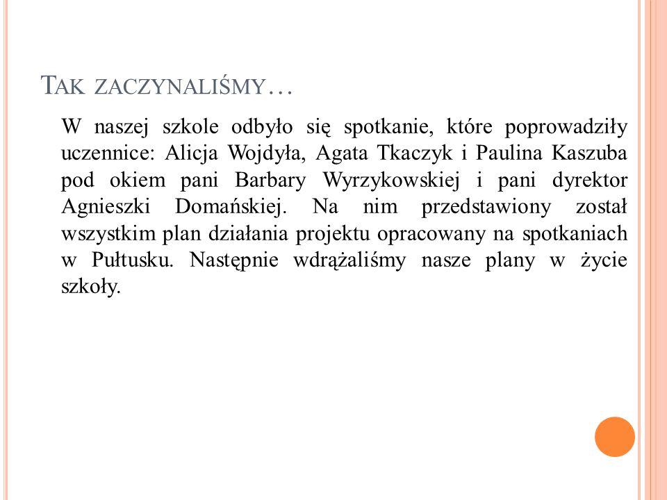 T AK ZACZYNALIŚMY … W naszej szkole odbyło się spotkanie, które poprowadziły uczennice: Alicja Wojdyła, Agata Tkaczyk i Paulina Kaszuba pod okiem pani
