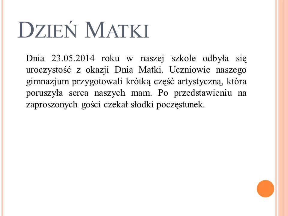 D ZIEŃ M ATKI Dnia 23.05.2014 roku w naszej szkole odbyła się uroczystość z okazji Dnia Matki. Uczniowie naszego gimnazjum przygotowali krótką część a