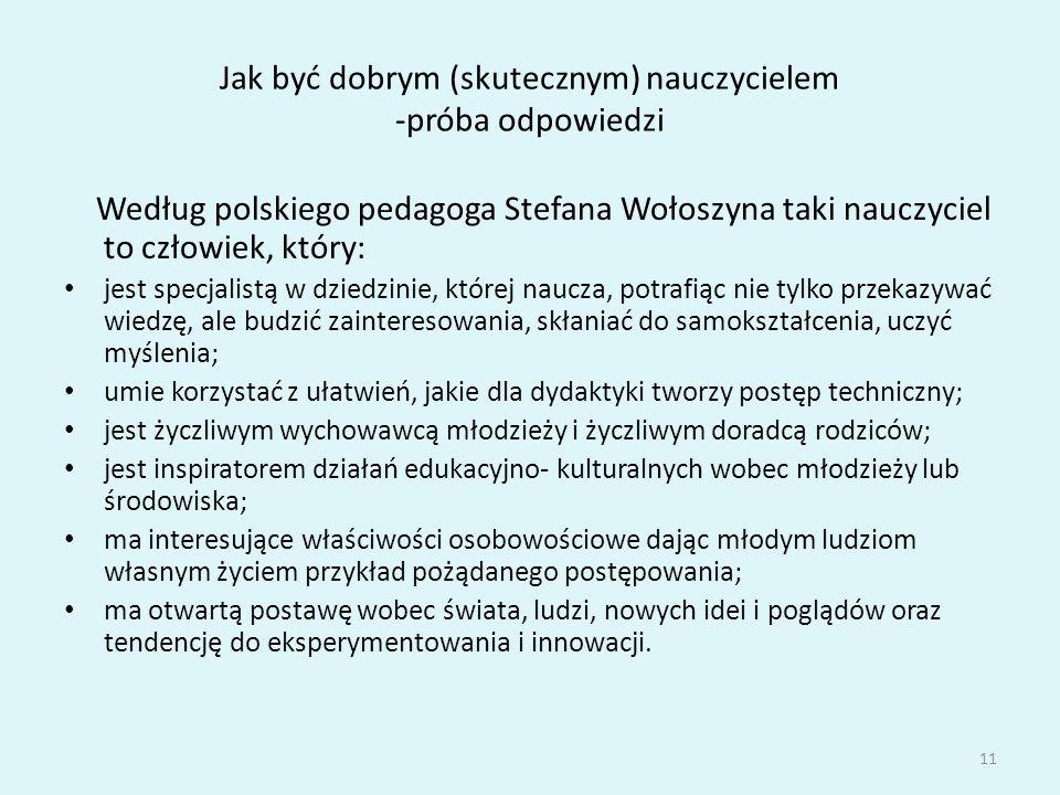 Jak być dobrym (skutecznym) nauczycielem -próba odpowiedzi Według polskiego pedagoga Stefana Wołoszyna taki nauczyciel to człowiek, który: jest specjalistą w dziedzinie, której naucza, potrafiąc nie tylko przekazywać wiedzę, ale budzić zainteresowania, skłaniać do samokształcenia, uczyć myślenia; umie korzystać z ułatwień, jakie dla dydaktyki tworzy postęp techniczny; jest życzliwym wychowawcą młodzieży i życzliwym doradcą rodziców; jest inspiratorem działań edukacyjno- kulturalnych wobec młodzieży lub środowiska; ma interesujące właściwości osobowościowe dając młodym ludziom własnym życiem przykład pożądanego postępowania; ma otwartą postawę wobec świata, ludzi, nowych idei i poglądów oraz tendencję do eksperymentowania i innowacji.