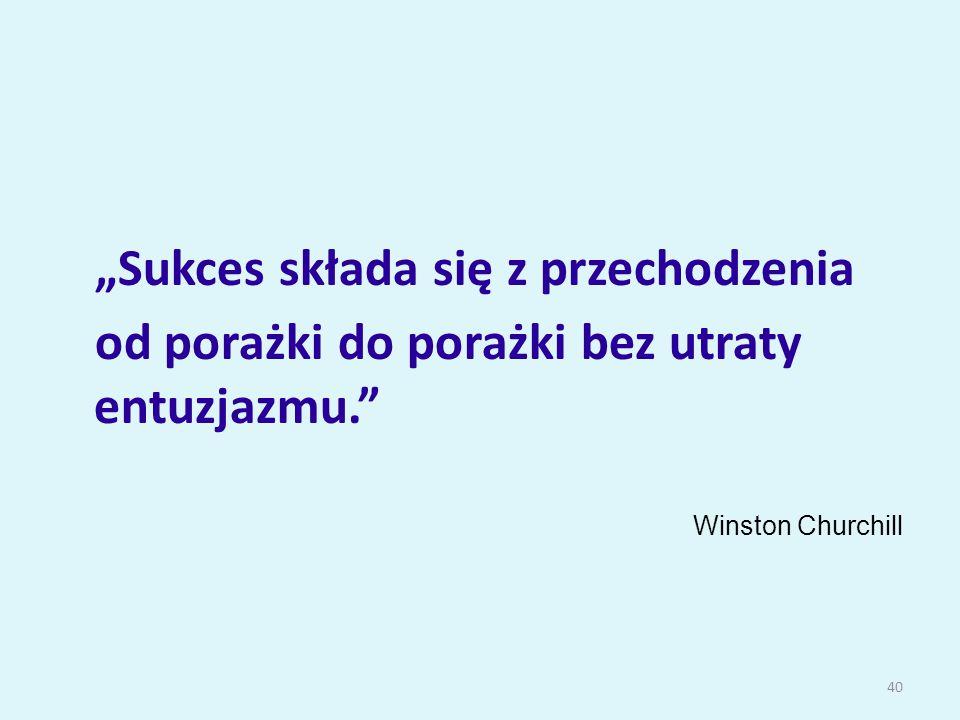 """""""Sukces składa się z przechodzenia od porażki do porażki bez utraty entuzjazmu. Winston Churchill 40"""