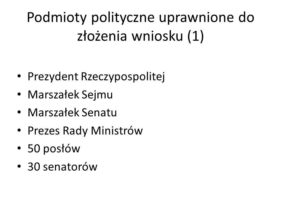 Podmioty polityczne uprawnione do złożenia wniosku (1) Prezydent Rzeczypospolitej Marszałek Sejmu Marszałek Senatu Prezes Rady Ministrów 50 posłów 30