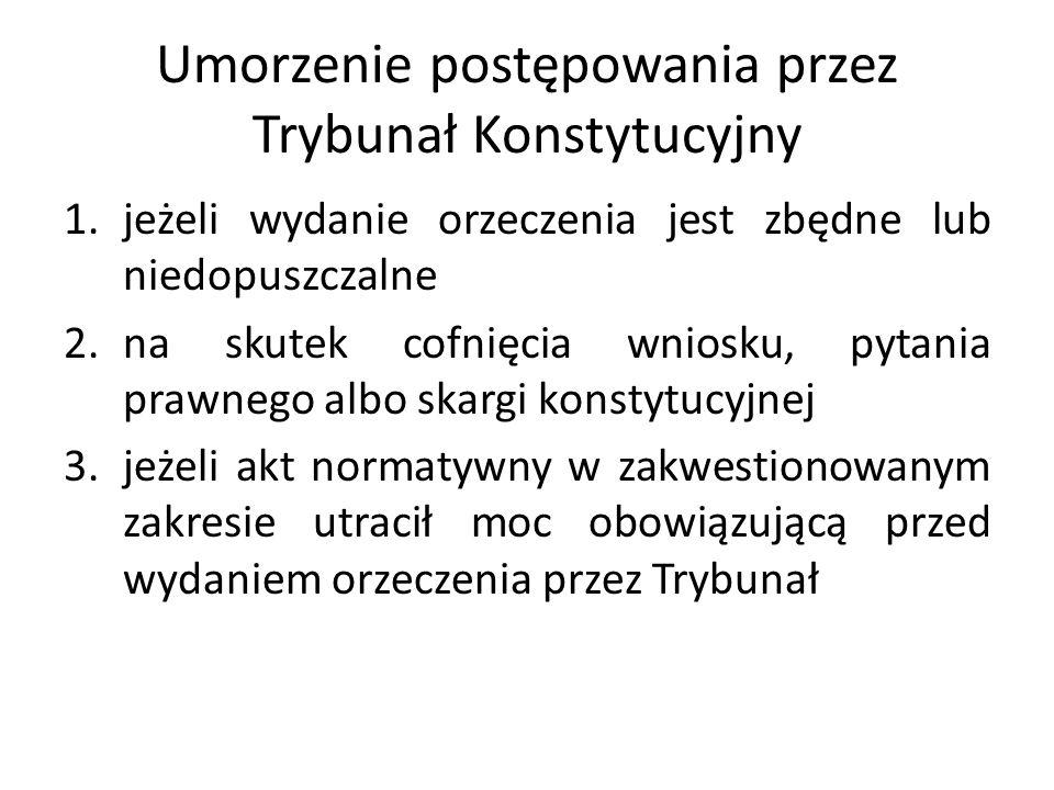Umorzenie postępowania przez Trybunał Konstytucyjny 1.jeżeli wydanie orzeczenia jest zbędne lub niedopuszczalne 2.na skutek cofnięcia wniosku, pytania