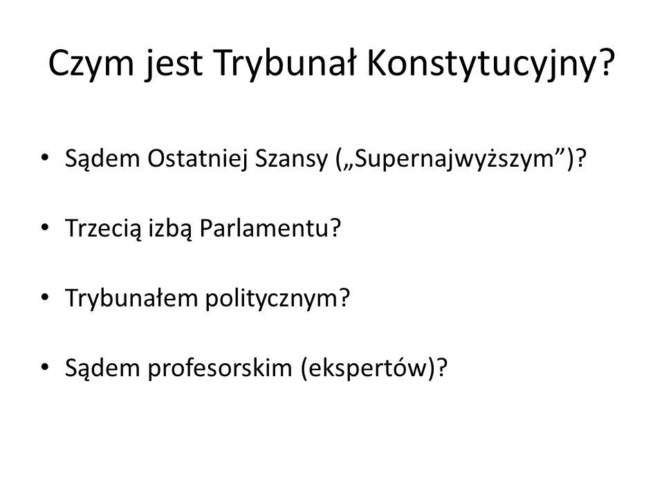 """Czym jest Trybunał Konstytucyjny? Sądem Ostatniej Szansy (""""Supernajwyższym"""")? Trzecią izbą Parlamentu? Trybunałem politycznym? Sądem profesorskim (eks"""