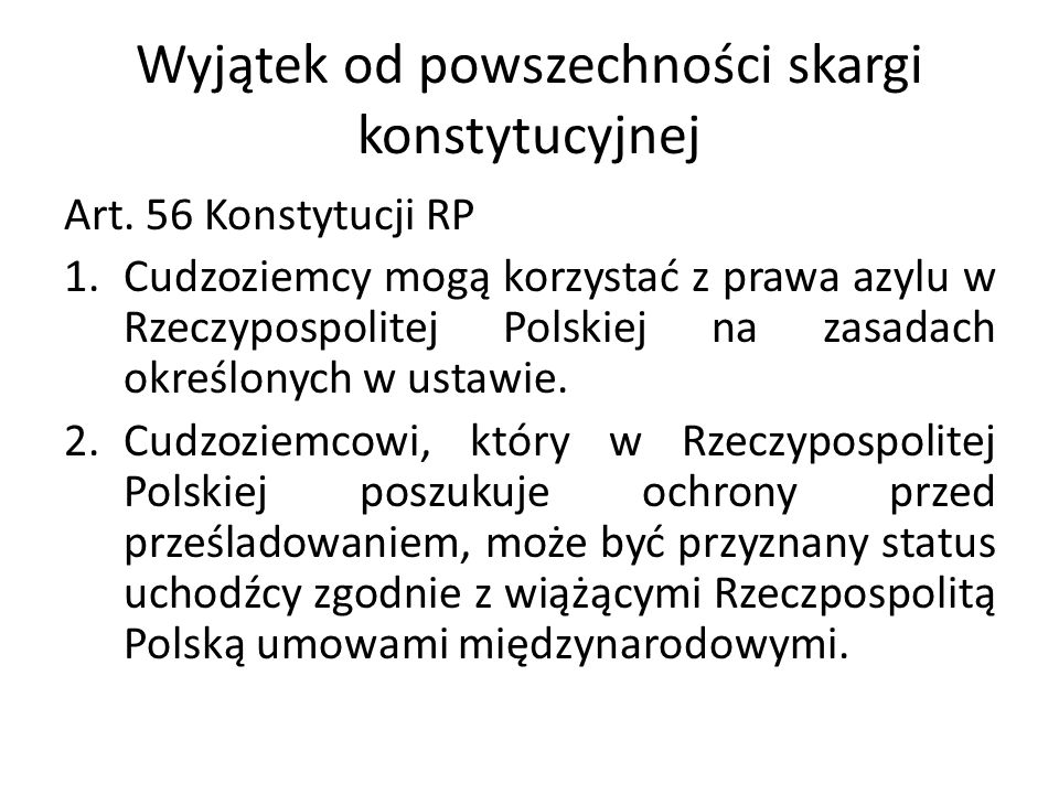 Wyjątek od powszechności skargi konstytucyjnej Art. 56 Konstytucji RP 1.Cudzoziemcy mogą korzystać z prawa azylu w Rzeczypospolitej Polskiej na zasada