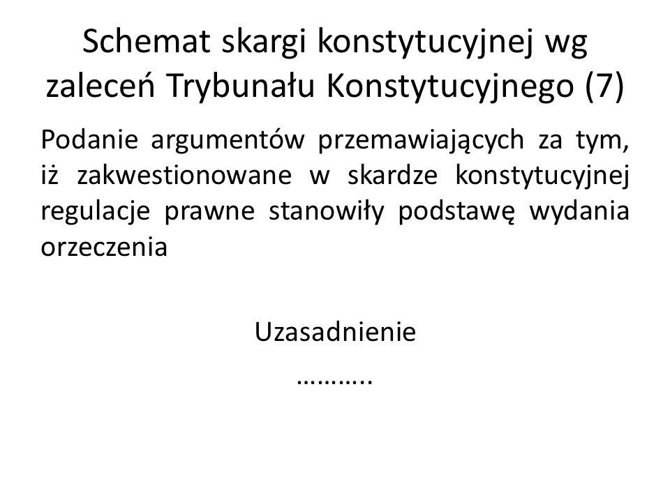 Schemat skargi konstytucyjnej wg zaleceń Trybunału Konstytucyjnego (7) Podanie argumentów przemawiających za tym, iż zakwestionowane w skardze konstyt