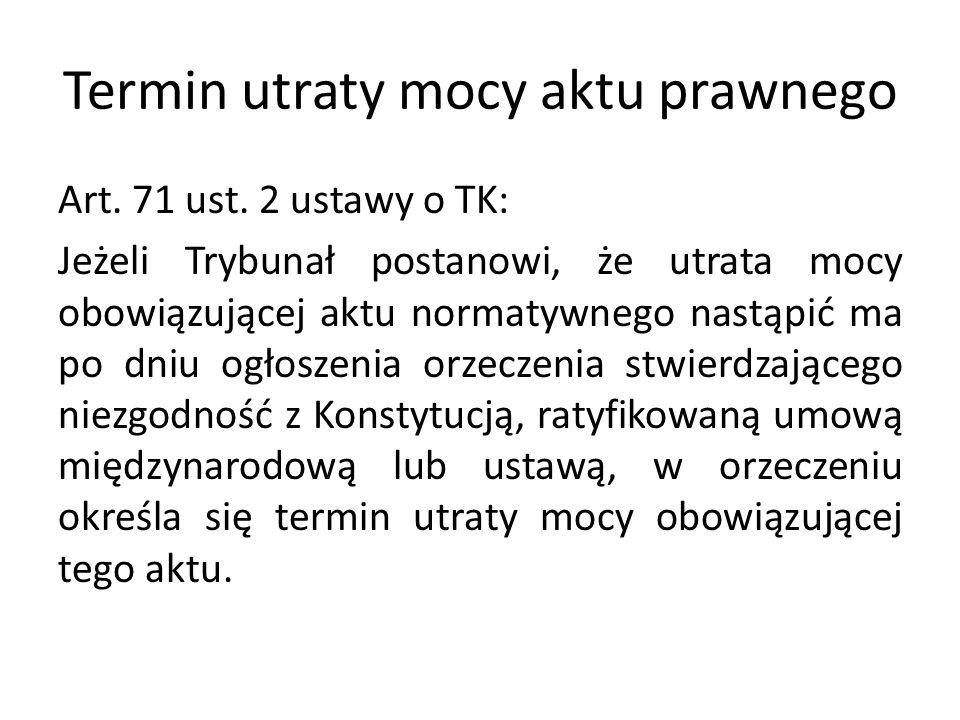 Termin utraty mocy aktu prawnego Art. 71 ust. 2 ustawy o TK: Jeżeli Trybunał postanowi, że utrata mocy obowiązującej aktu normatywnego nastąpić ma po