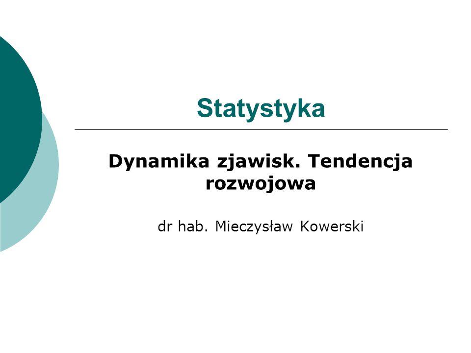 Statystyka Dynamika zjawisk. Tendencja rozwojowa dr hab. Mieczysław Kowerski