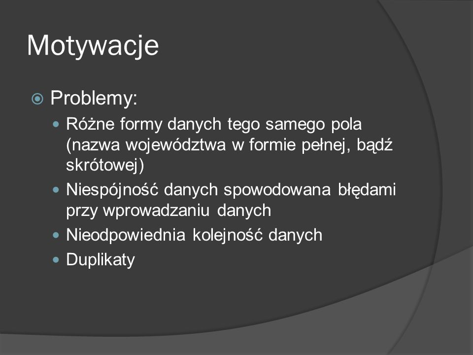 Motywacje  Problemy: Różne formy danych tego samego pola (nazwa województwa w formie pełnej, bądź skrótowej) Niespójność danych spowodowana błędami p