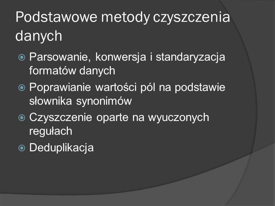 Podstawowe metody czyszczenia danych  Parsowanie, konwersja i standaryzacja formatów danych  Poprawianie wartości pól na podstawie słownika synonimó