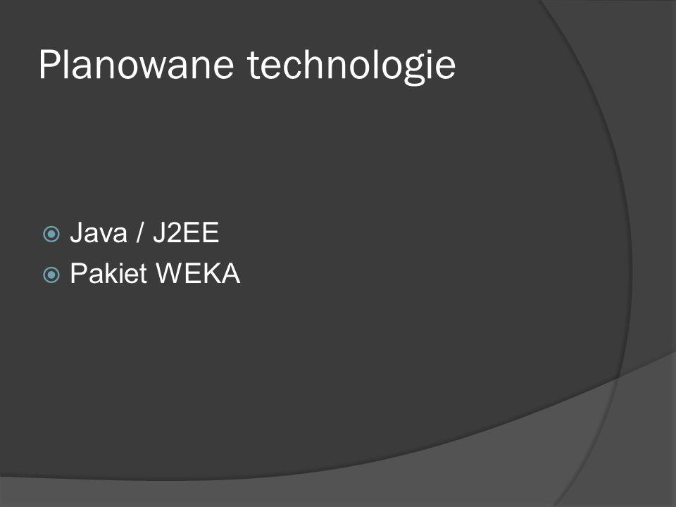 Planowane technologie  Java / J2EE  Pakiet WEKA