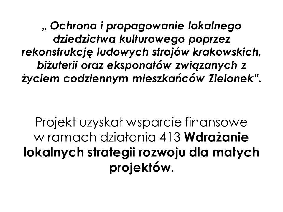 """"""" Ochrona i propagowanie lokalnego dziedzictwa kulturowego poprzez rekonstrukcję ludowych strojów krakowskich, biżuterii oraz eksponatów związanych z"""