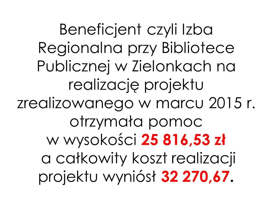 Beneficjent czyli Izba Regionalna przy Bibliotece Publicznej w Zielonkach na realizację projektu zrealizowanego w marcu 2015 r. otrzymała pomoc w wyso