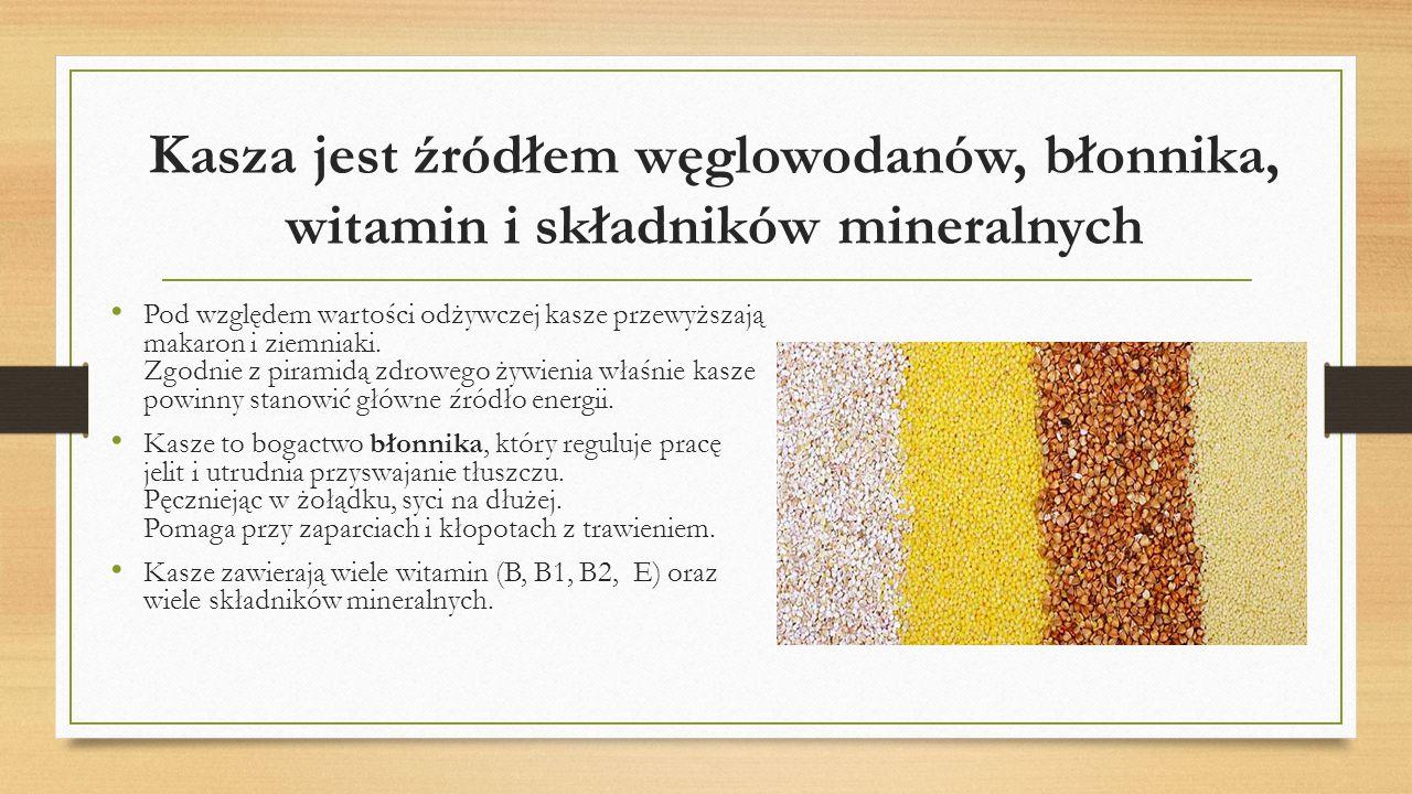 Kasza jest źródłem węglowodanów, błonnika, witamin i składników mineralnych Pod względem wartości odżywczej kasze przewyższają makaron i ziemniaki. Zg