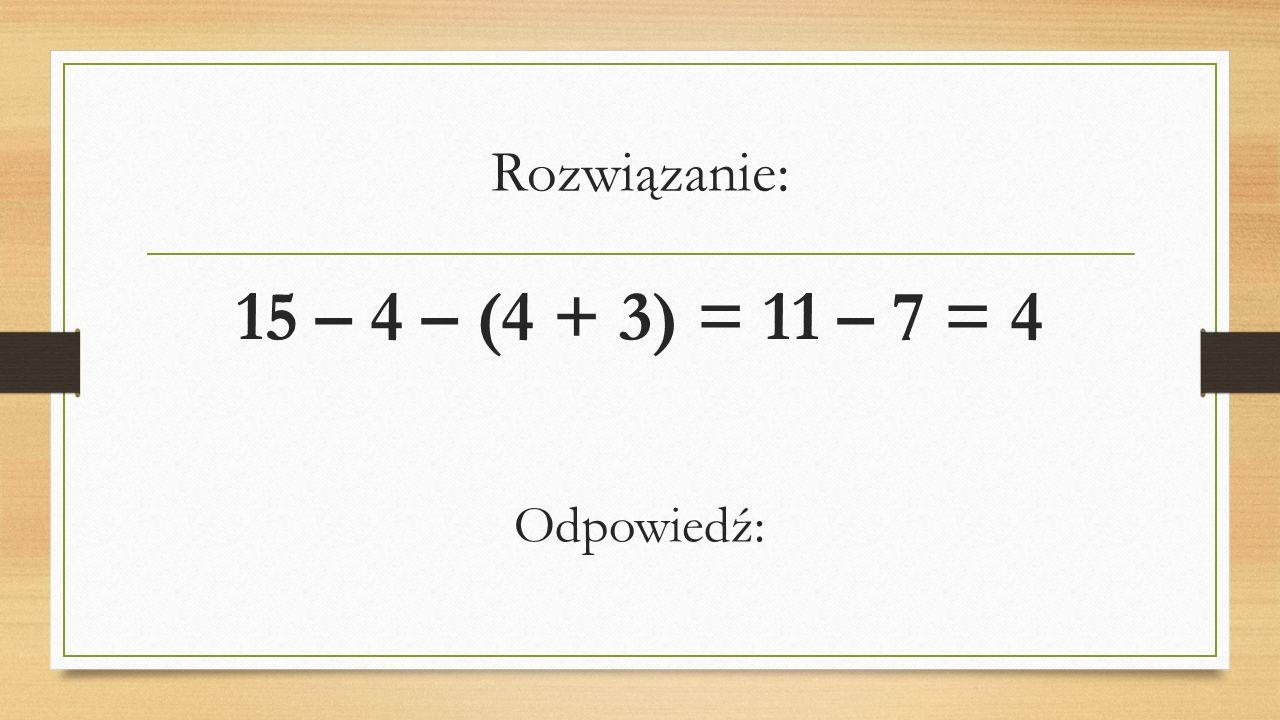 Rozwiązanie: 15 – 4 – (4 + 3) = 11 – 7 = 4 Odpowiedź: