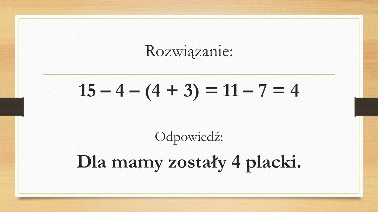 Rozwiązanie: 15 – 4 – (4 + 3) = 11 – 7 = 4 Odpowiedź: Dla mamy zostały 4 placki.