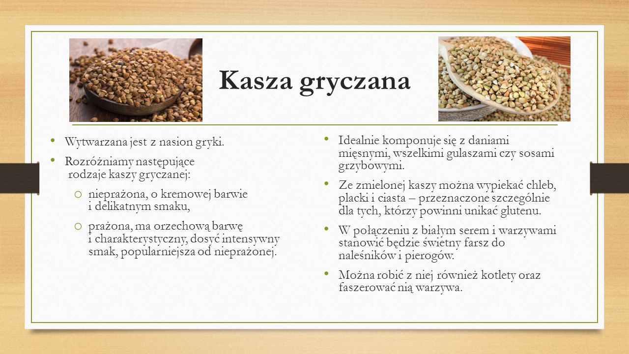 Kasza gryczana Wytwarzana jest z nasion gryki. Rozróżniamy następujące rodzaje kaszy gryczanej: o nieprażona, o kremowej barwie i delikatnym smaku, o