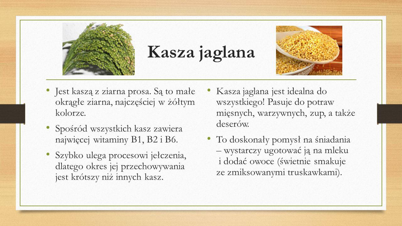 Kasza jaglana Jest kaszą z ziarna prosa. Są to małe okrągłe ziarna, najczęściej w żółtym kolorze. Spośród wszystkich kasz zawiera najwięcej witaminy B