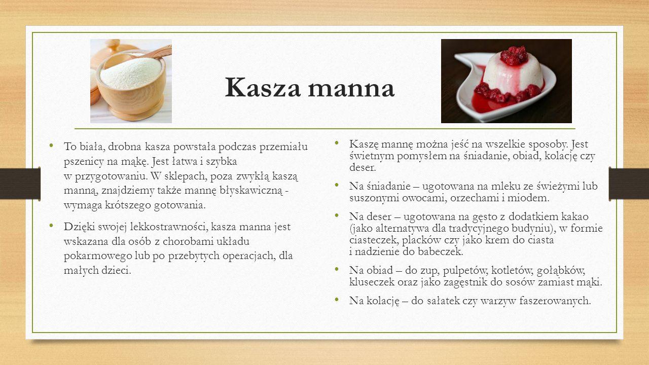Kasza manna To biała, drobna kasza powstała podczas przemiału pszenicy na mąkę. Jest łatwa i szybka w przygotowaniu. W sklepach, poza zwykłą kaszą man
