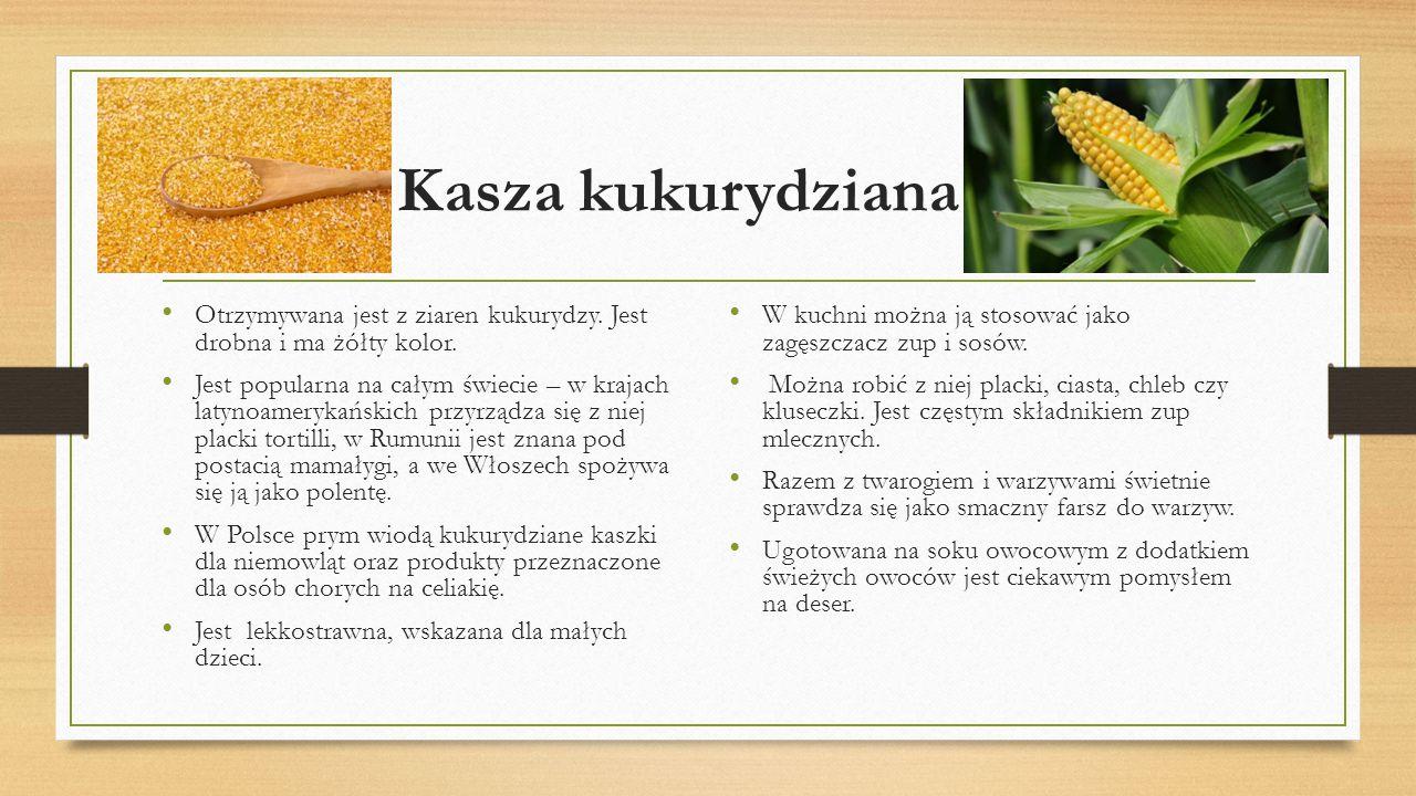Kasza kukurydziana Otrzymywana jest z ziaren kukurydzy. Jest drobna i ma żółty kolor. Jest popularna na całym świecie – w krajach latynoamerykańskich