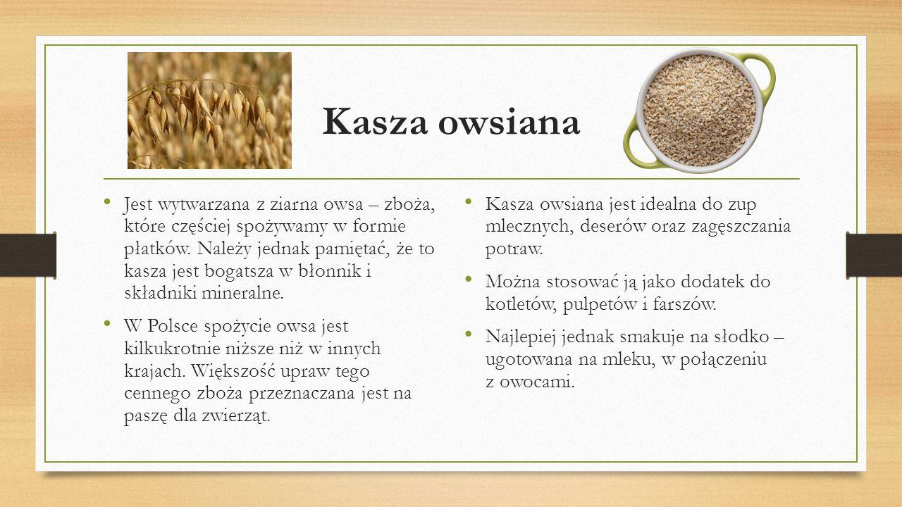 Kasza owsiana Jest wytwarzana z ziarna owsa – zboża, które częściej spożywamy w formie płatków. Należy jednak pamiętać, że to kasza jest bogatsza w bł