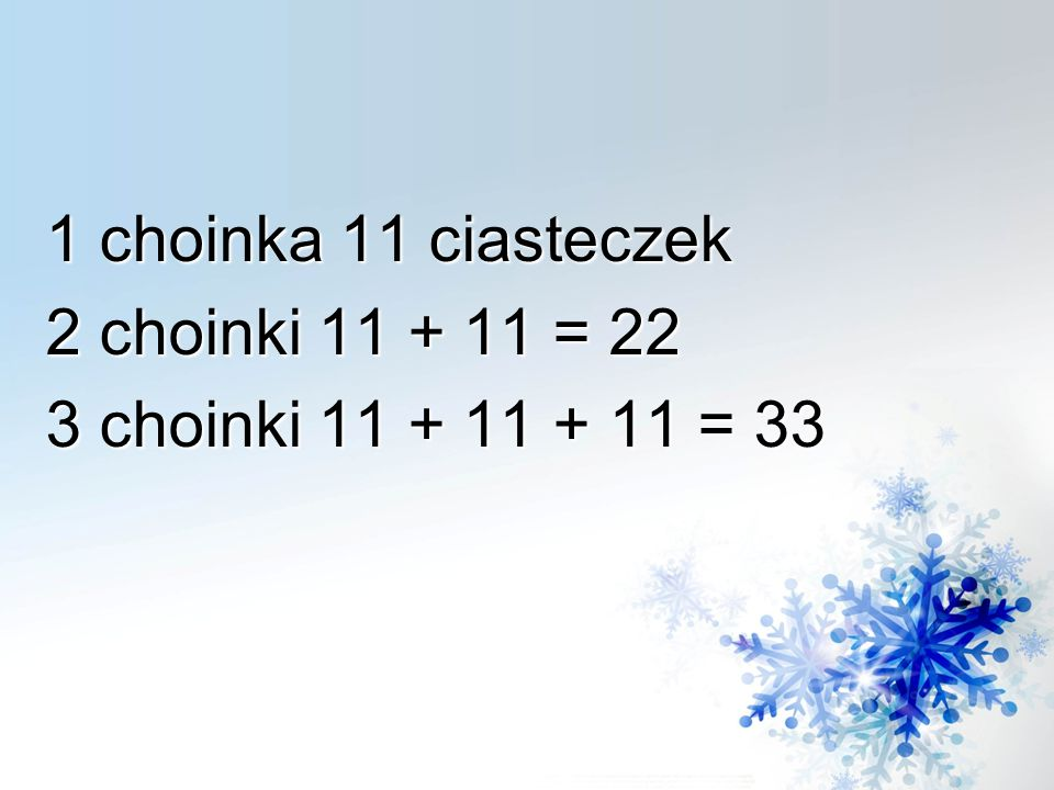 1 choinka 11 ciasteczek 2 choinki 11 + 11 = 22 3 choinki 11 + 11 + 11 = 33
