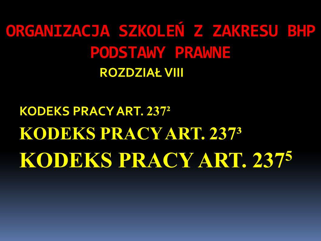ORGANIZACJA SZKOLEŃ Z ZAKRESU BHP PODSTAWY PRAWNE ROZDZIAŁ VIII KODEKS PRACY ART. 237² KODEKS PRACY ART. 237³ KODEKS PRACY ART. 237 5
