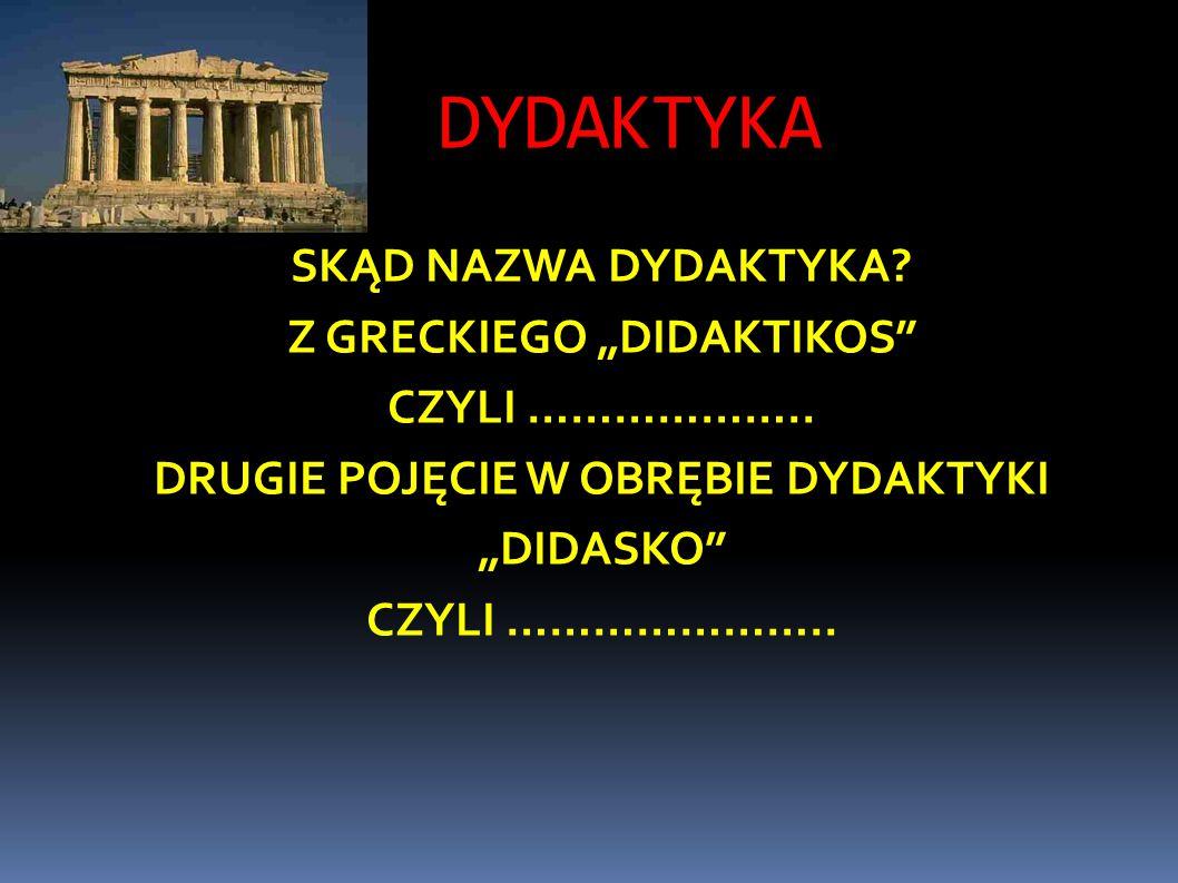 """DYDAKTYKA SKĄD NAZWA DYDAKTYKA.Z GRECKIEGO """"DIDAKTIKOS CZYLI ……………….."""