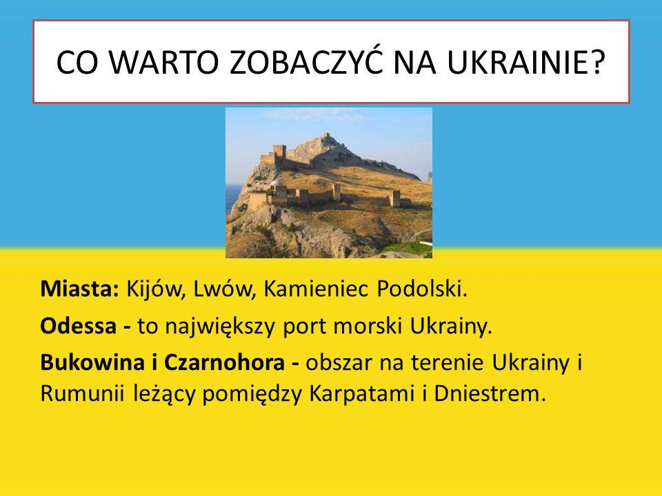 CO WARTO ZOBACZYĆ NA UKRAINIE? Miasta: Kijów, Lwów, Kamieniec Podolski. Odessa - to największy port morski Ukrainy. Bukowina i Czarnohora - obszar na