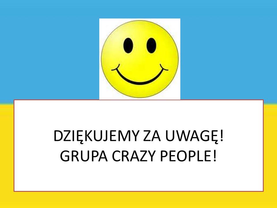 DZIĘKUJEMY ZA UWAGĘ! GRUPA CRAZY PEOPLE!
