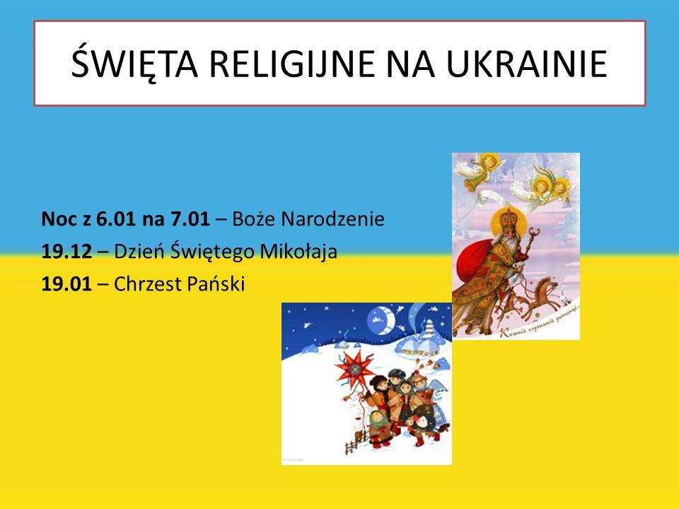 ŚWIĘTA RELIGIJNE NA UKRAINIE Noc z 6.01 na 7.01 – Boże Narodzenie 19.12 – Dzień Świętego Mikołaja 19.01 – Chrzest Pański