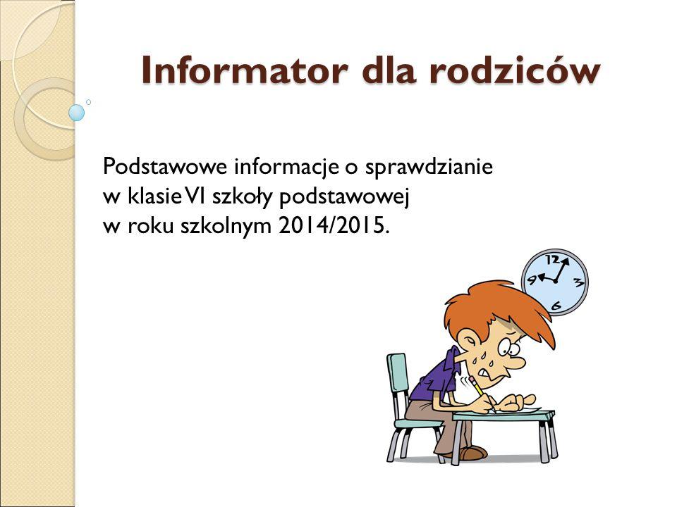 Informator dla rodziców Podstawowe informacje o sprawdzianie w klasie VI szkoły podstawowej w roku szkolnym 2014/2015.
