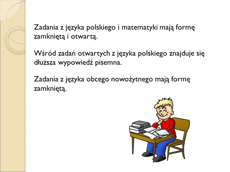 Zadania z języka polskiego i matematyki mają formę zamkniętą i otwartą. Wśród zadań otwartych z języka polskiego znajduje się dłuższa wypowiedź pisemn