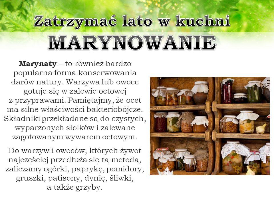 Marynaty – to również bardzo popularna forma konserwowania darów natury. Warzywa lub owoce gotuje się w zalewie octowej z przyprawami. Pamiętajmy, że