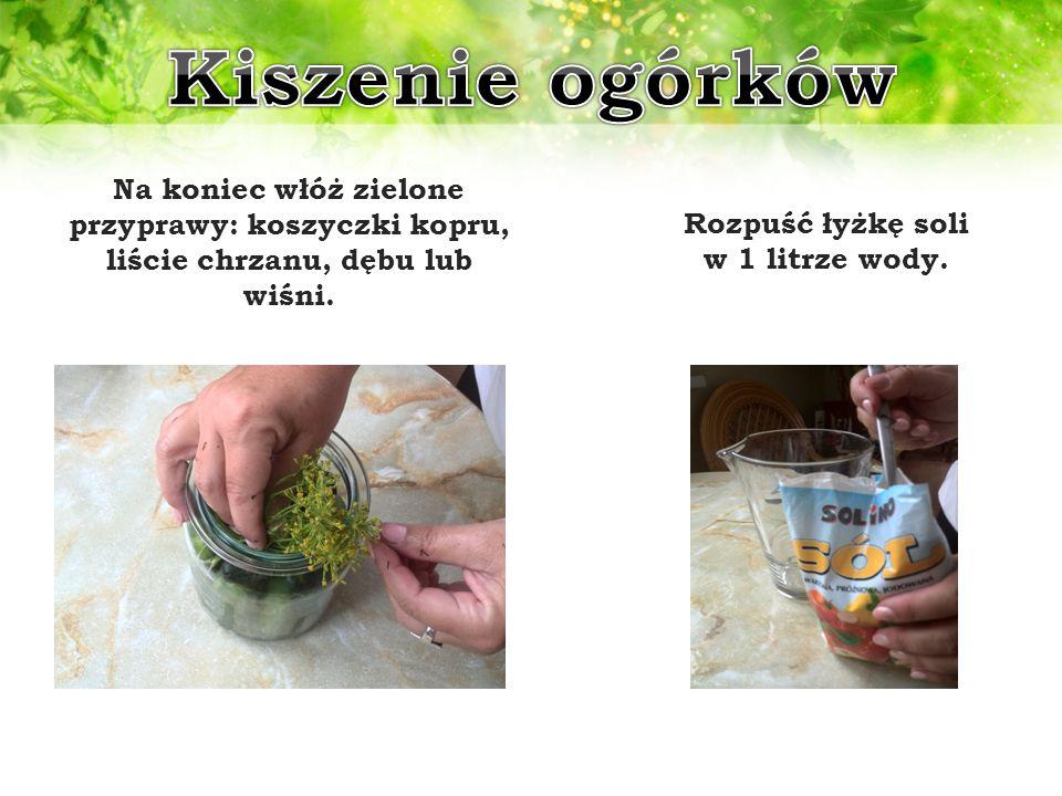 Na koniec włóż zielone przyprawy: koszyczki kopru, liście chrzanu, dębu lub wiśni. Rozpuść łyżkę soli w 1 litrze wody.