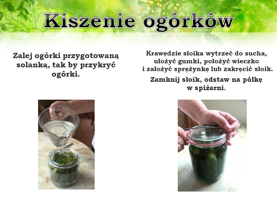 Zalej ogórki przygotowaną solanką, tak by przykryć ogórki. Krawędzie słoika wytrzeć do sucha, ułożyć gumki, położyć wieczko i założyć sprężynkę lub za