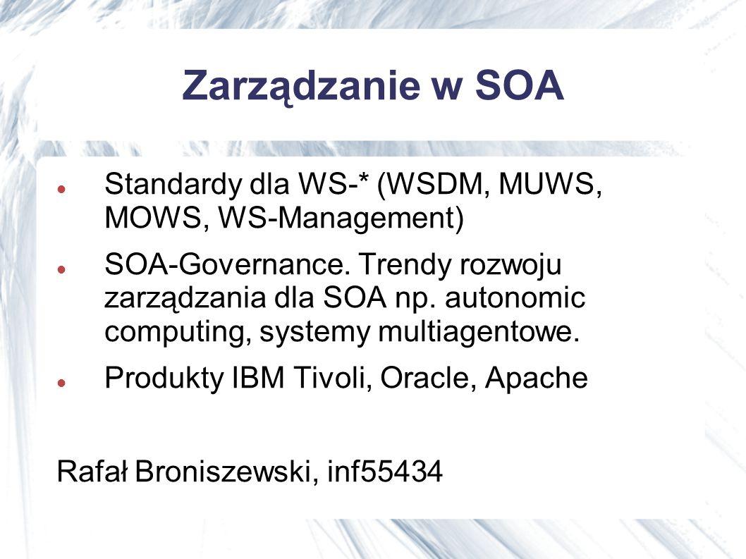 Zarządzanie w SOA Standardy dla WS-* (WSDM, MUWS, MOWS, WS-Management) SOA-Governance.
