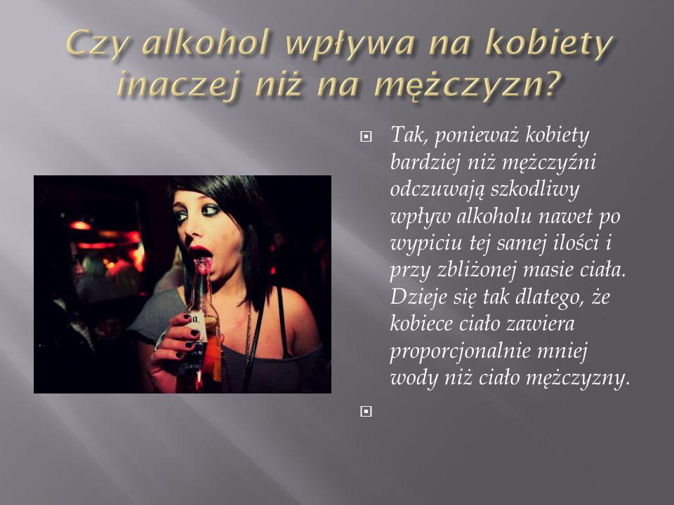  Tak, ponieważ kobiety bardziej niż mężczyźni odczuwają szkodliwy wpływ alkoholu nawet po wypiciu tej samej ilości i przy zbliżonej masie ciała.