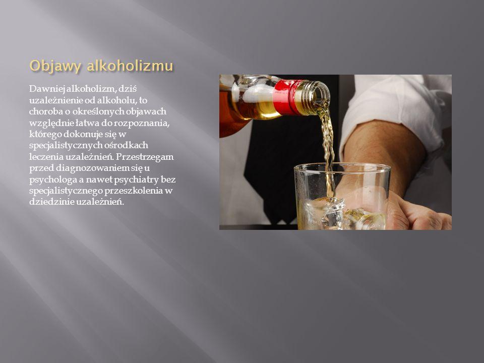 Objawy alkoholizmu Dawniej alkoholizm, dziś uzależnienie od alkoholu, to choroba o określonych objawach względnie łatwa do rozpoznania, którego dokonuje się w specjalistycznych ośrodkach leczenia uzależnień.